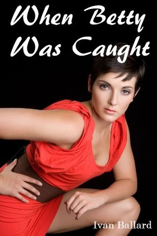 When Betty Was Caught - An Erotic Story (Interracial Sex Black Men and White Women) (Oral Sex Stories) (Blackmailed Oral Sex)
