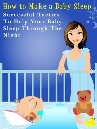 How to Make a Baby Sleep - Successful Tactics to Help Your Baby  Sleep Through The Night - Special Report