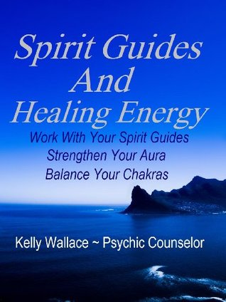Spirit Guides And Healing Energy - Work With Your Spirit Guid... by Kelly Wallace