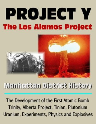 Project Y: The Los Alamos Project - Manhattan District History, The Development of the First Atomic Bomb, Trinity, Alberta Project, Tinian, Plutonium, Uranium, Experiments, Physics and Explosives