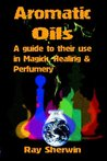 Aromatic Oils & Magick: A guide to their use in Magick, Healing and Perfumery