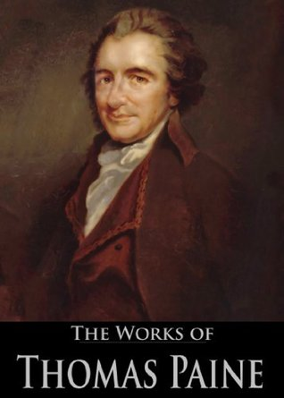 The Works of Thomas Paine: Common Sense, The American Crisis, Rights Of Man, The Age Of Reason