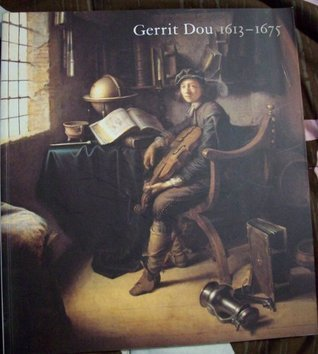 Gerrit Dou, 1613-1675: Master Painter in the Age of Rembrandt