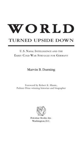 World Turned Upside Down: U.S. Naval Intelligence and the Early Cold War Struggle for Germany: U.S. Naval Intelligence and the Cold War Struggle for Germany