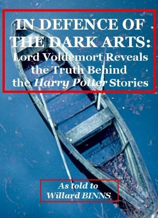 IN DEFENCE OF THE DARK ARTS: Lord Voldemort Reveals the Truth Behind the Harry Potter Stories