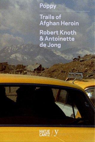 Robert Knoth & Antoinette de Jong: Poppy: Trails of Afghan Heroin