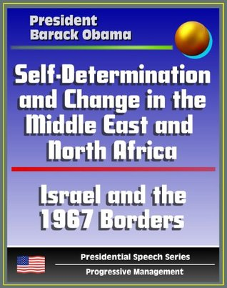 Self-Determination and Change in the Middle East and North Africa: Policy Speech by President Barack Obama, May 2011 - Islam, Israel and the 1967 Borders, Palestine, Libya, Egypt, Tunisia, Iraq, Iran