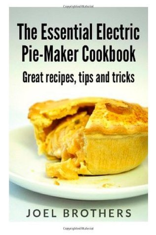 the essential electric pie maker cookbook great recipes tips and