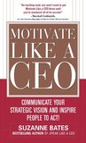 Motivate Like a CEO:Communicate Your Strategic Vision and Inspire People to Act!