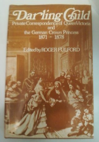 Darling Child: Private Correspondence Of Queen Victoria And The Crown Princess Of Prussia, 1871 1878
