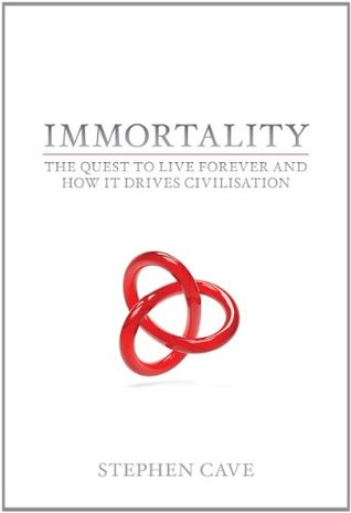 Immortality: The Quest to Live Forever and How It Drives Civilisation. Stephen Cave