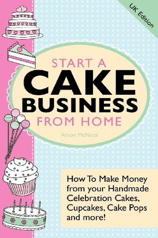 Start a Cake Business from Home: How to Make Money from Your Handmade Celebration Cakes, Cupcakes, Cake Pops and More ! UK Edition.