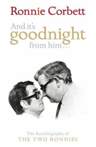 And It's Goodnight From Him: The Autobiography Of The Two Ronnies