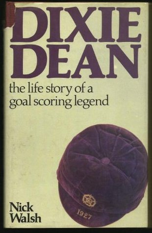 Dixie Dean: The Life Story Of A Goal Scoring Legend