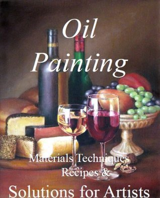 Oil Painting: Materials, Techniques, Recipes & Solutions for Artists