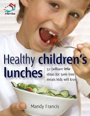 Healthy Children's Lunches: 52 Brilliant Little Ideas