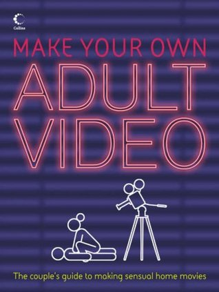 Make Your Own Adult Video: The Couple's Guide to making Sensual Home Movies