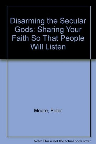 Disarming the Secular Gods: Sharing Your Faith So That People Will Listen