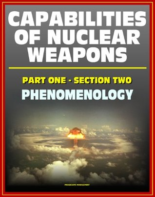 Capabilities of Nuclear Weapons - Defense Nuclear Agency Effects Manual Number One, Part One, Section Two, Phenomenology - Blast, Thermal Radiation, EMP (Effects of Nuclear Weapons Series)