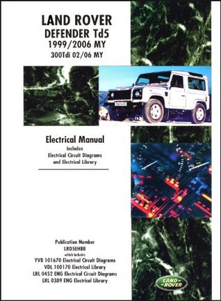 Land Rover Defender Td5 Electrical Manual 1999-2006 MY & 300Tdi 2002-2006 MY: Td5 1999-2006 MY & 300Tdi 2002-2006 MY: Td5 1999/2005 MY Onwards 300Tdi 2002/05 MY Onwards (Motor Books)