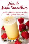 How to Make Smoothies - Making a Healthy, Delicious Smoothie with Any Recipe Every Time