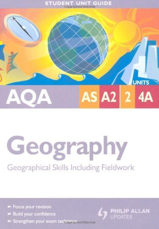Aqa As/A2 Geography: Units 2 & 4a: Geographical Skills Including Fieldwork