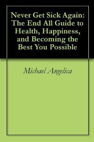 Never Get Sick Again: The End All Guide to Health, Happiness, and Becoming the Best You Possible