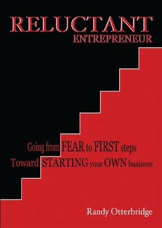 Reluctant Entrepreneur: Going from Fear to First steps Toward Starting your Own business