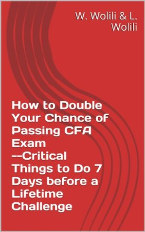 How to Double Your Chance of Passing CFA Exam--Critical Things to Do 7 Days before a Lifetime Challenge (Wise Life-long Learning Book 1)