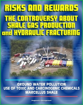 Risks and Rewards: The Controversy About Shale Gas Production and Hydraulic Fracturing, Ground Water Pollution, Toxic and Carcinogenic Chemical Dangers, Marcellus Shale, Hydrofrac and Fracking