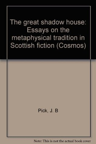 The Great Shadow House: Essays On The Metaphysical Tradition In Scottish Fiction