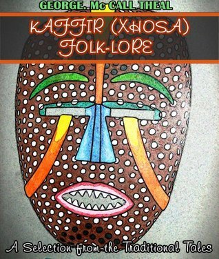 Kaffir (Xhosa) Folk-Lore: A Selection from the Traditional Tales (22 African Tales with Proverbs and Extended Notes) - Annotated The Xhosa's Culture