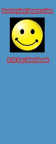 Destroying Depression - A 10 Day Workbook to a Happier Life