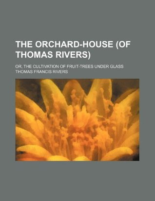 The Orchard-House (of Thomas Rivers); Or, the Cultivation of Fruit-Trees Under Glass