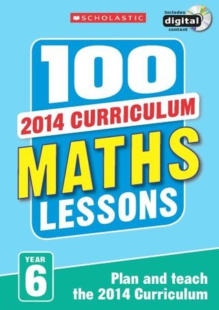 100 Maths Lessons: Year 6 (100 Lessons - 2014 Curriculum)