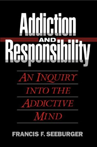 Addiction and Responsibility:  An Inquiry into the Addictive Mind