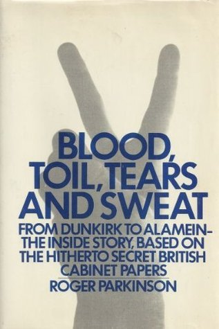 Blood, Toil, Tears And Sweat: The War History From Dunkirk To Alamein, Based On The War Cabinet Papers Of 1940 To 1942