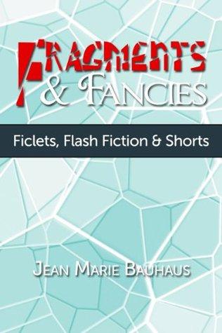 Fragments & Fancies: Ficlets, Flash Fiction & Shorts