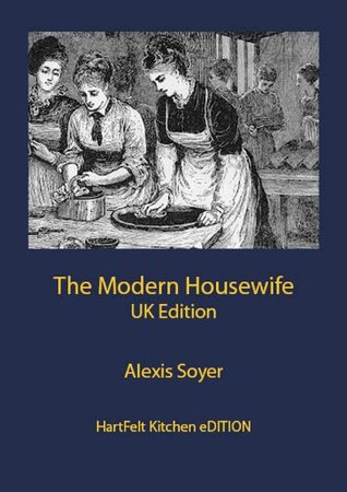 The Modern Housewife or Menagere UK Edition by Alexis Soyer