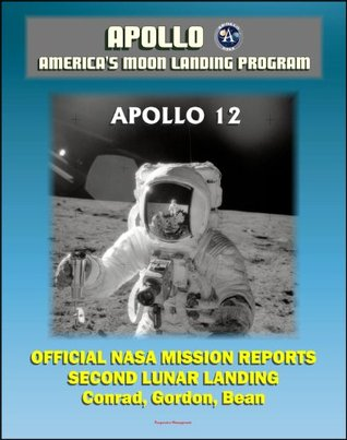 Apollo and America's Moon Landing Program: Apollo 12 Official NASA Mission Reports and Press Kit - 1969 Second Lunar Landing by Astronauts Conrad, Gordon, and Bean