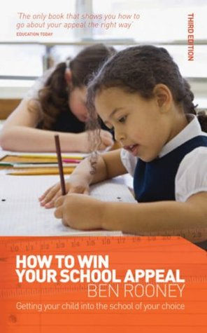 How to Win Your School Appeal: Getting Your Child Into the School of Your Choice. Ben Rooney