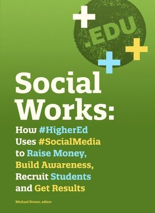 Social Works: How #HigherEd Uses #SocialMedia to Raise Money, Build Awareness, Recruit Students and Get Results