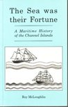 The Sea Was Their Fortune: A Maritime History of the Channel Islands