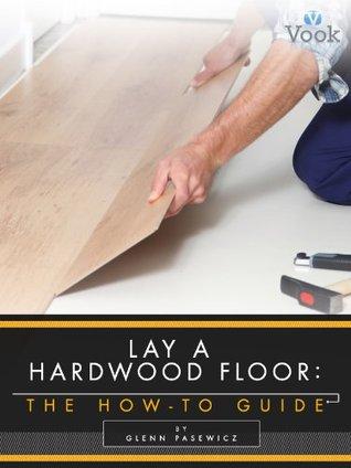 Lay a Hardwood Floor by Glenn Pasewicz