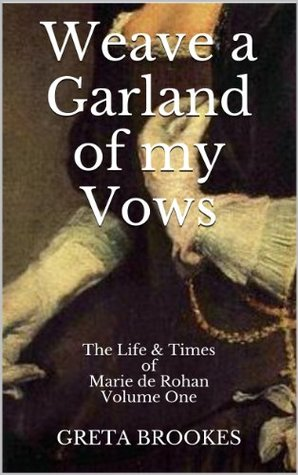 Weave a Garland of my Vows: The Life & Times of Marie de Rohan