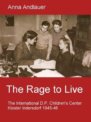 The Rage to Live. The International D.P. Children's Center Kloster Indersdorf 1945-46