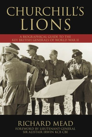 Churchill's Lions: A Biographical Guide To The Key British Generals Of World War Ii