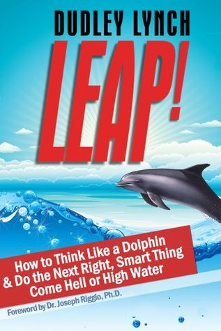 Ebook LEAP! How to Think Like a Dolphin & Do the Next Right, Smart Thing Come Hell or High Water by Dudley Lynch TXT!