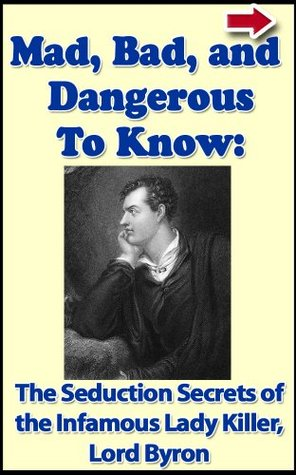 Lord Byron. Mad, Bad, and Dangerous To Know: The Seduction Secrets of The Infamous Poet and Lady Killer (Bad Boys of History Series)