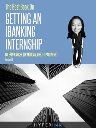 The Best Book On Getting An IBanking Internship (By An Investment Banking Intern At JP Morgan, UBS, & FT Partners)